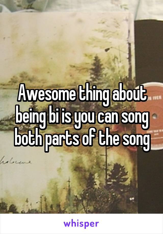 Awesome thing about being bi is you can song both parts of the song