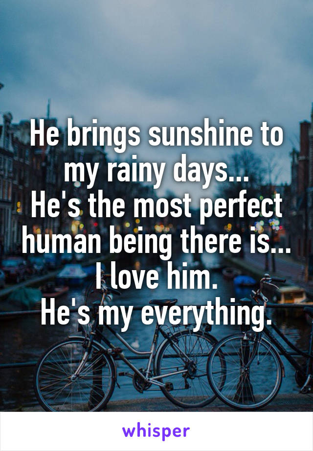 He brings sunshine to my rainy days... He's the most perfect human being there is... I love him. He's my everything.