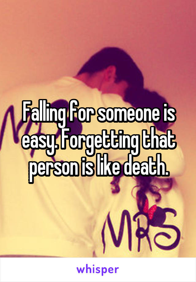 Falling for someone is easy. Forgetting that person is like death.