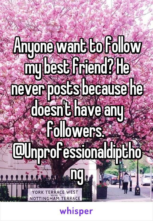 Anyone want to follow my best friend? He never posts because he doesn't have any followers.  @Unprofessionaldipthong