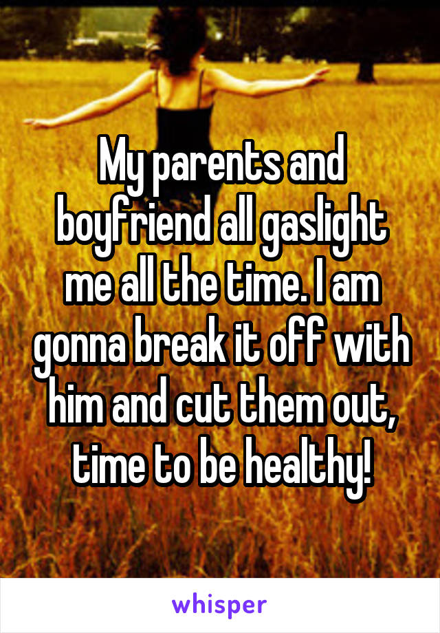 My parents and boyfriend all gaslight me all the time. I am gonna break it off with him and cut them out, time to be healthy!