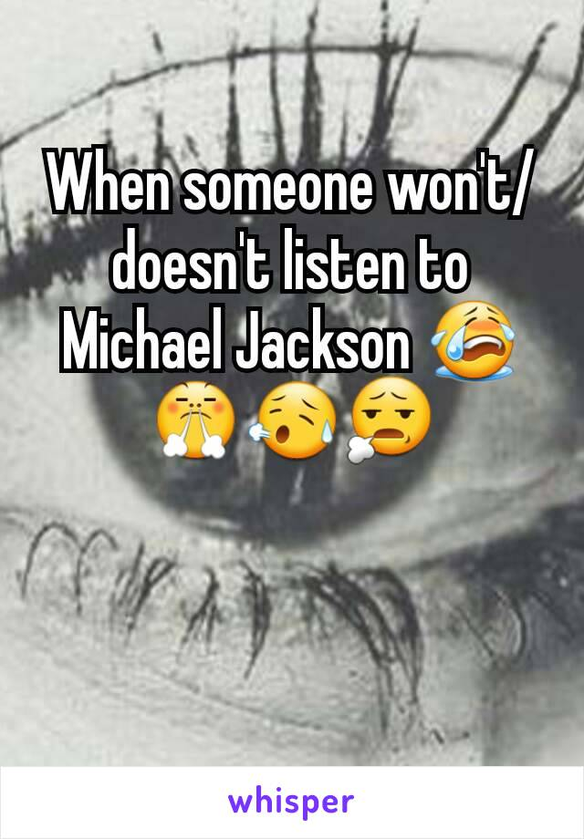 When someone won't/doesn't listen to Michael Jackson 😭😤😥😧
