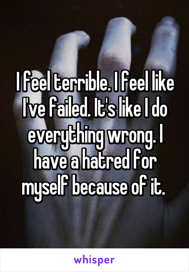 I feel terrible. I feel like I've failed. It's like I do everything wrong. I have a hatred for myself because of it.