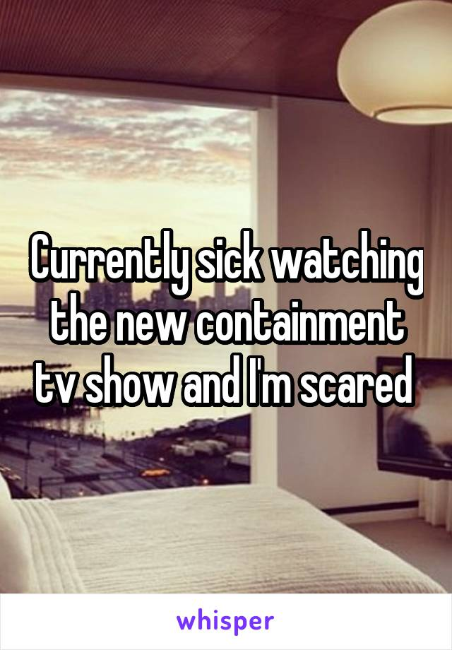 Currently sick watching the new containment tv show and I'm scared