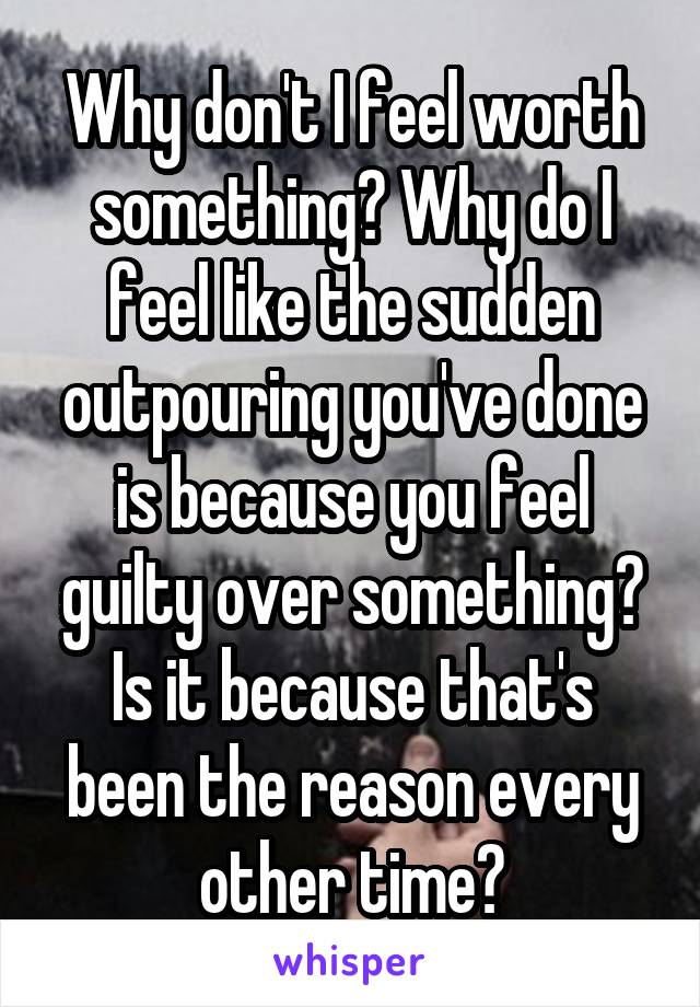Why don't I feel worth something? Why do I feel like the sudden outpouring you've done is because you feel guilty over something? Is it because that's been the reason every other time?