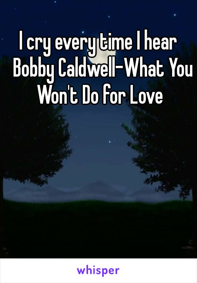 I cry every time I hear  Bobby Caldwell-What You Won't Do for Love