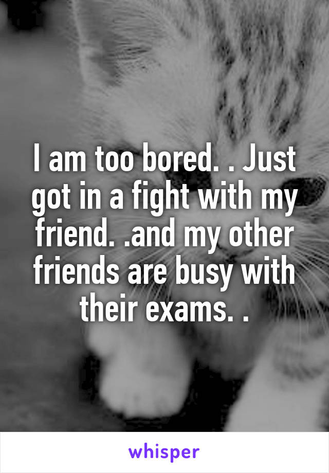 I am too bored. . Just got in a fight with my friend. .and my other friends are busy with their exams. .