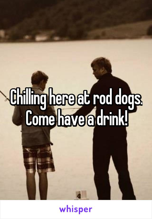 Chilling here at rod dogs. Come have a drink!