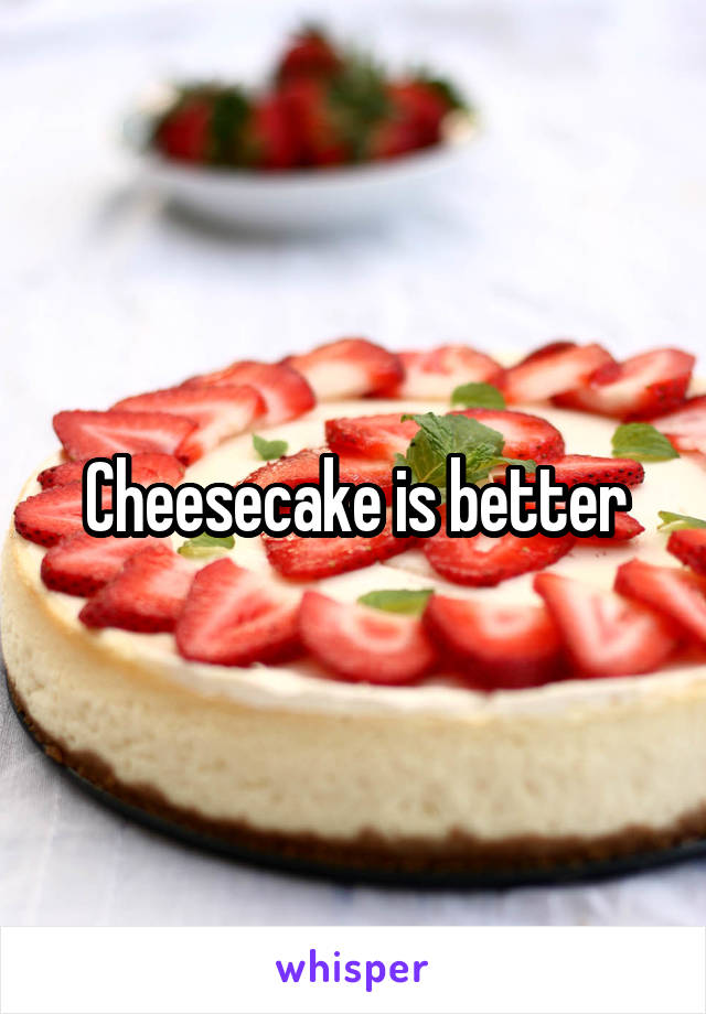 Cheesecake is better