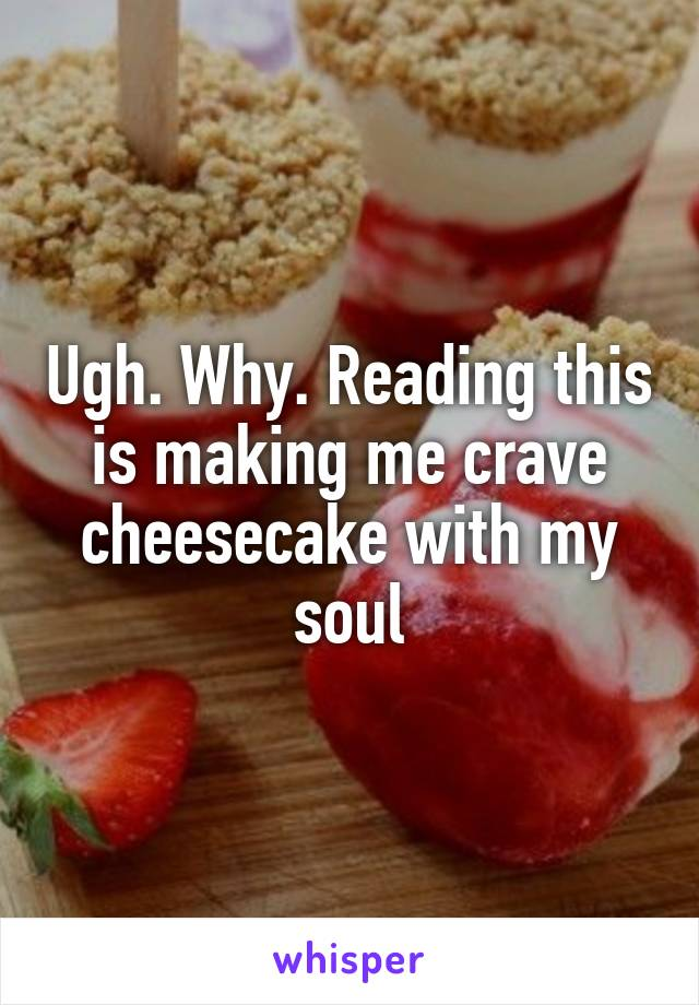 Ugh. Why. Reading this is making me crave cheesecake with my soul