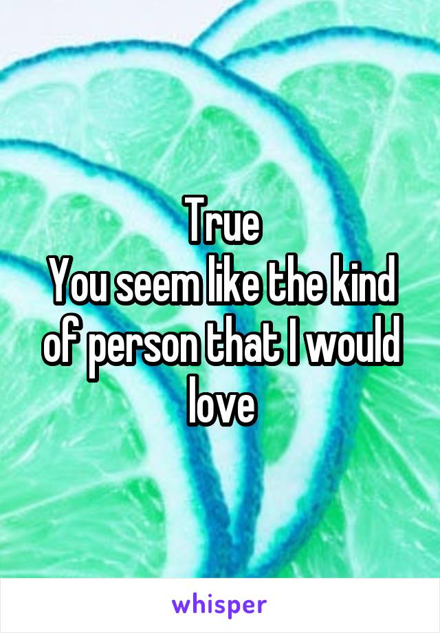 True You seem like the kind of person that I would love