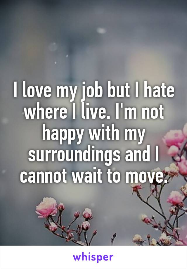 I Love My Job But I Hate Where I Live Im Not Happy With My