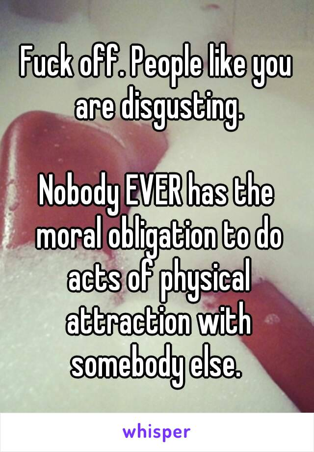 Fuck off. People like you are disgusting.  Nobody EVER has the moral obligation to do acts of physical attraction with somebody else.