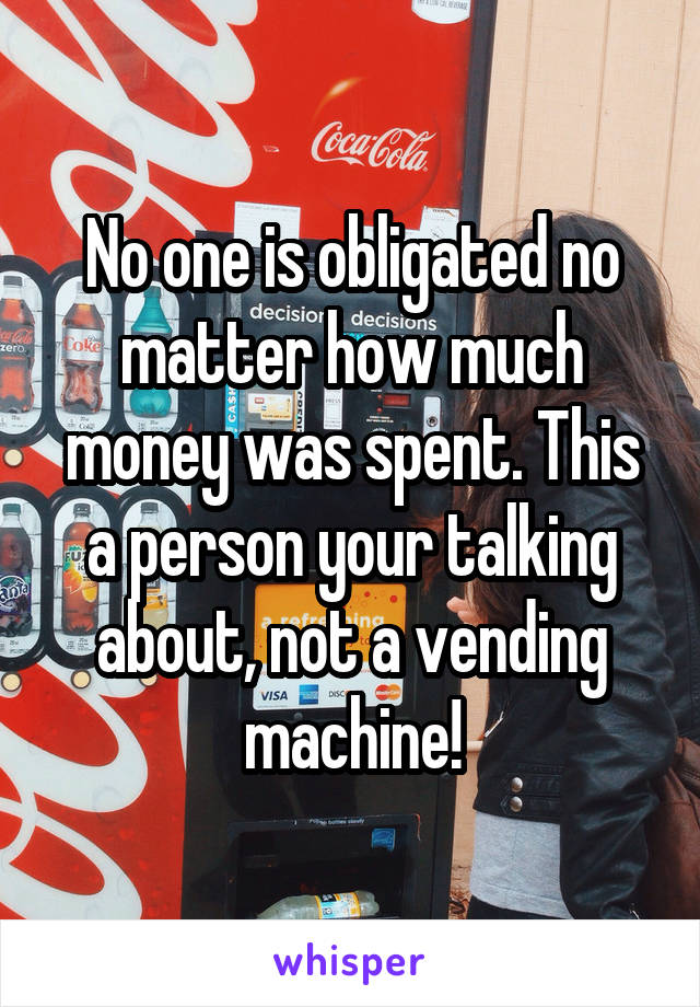 No one is obligated no matter how much money was spent. This a person your talking about, not a vending machine!