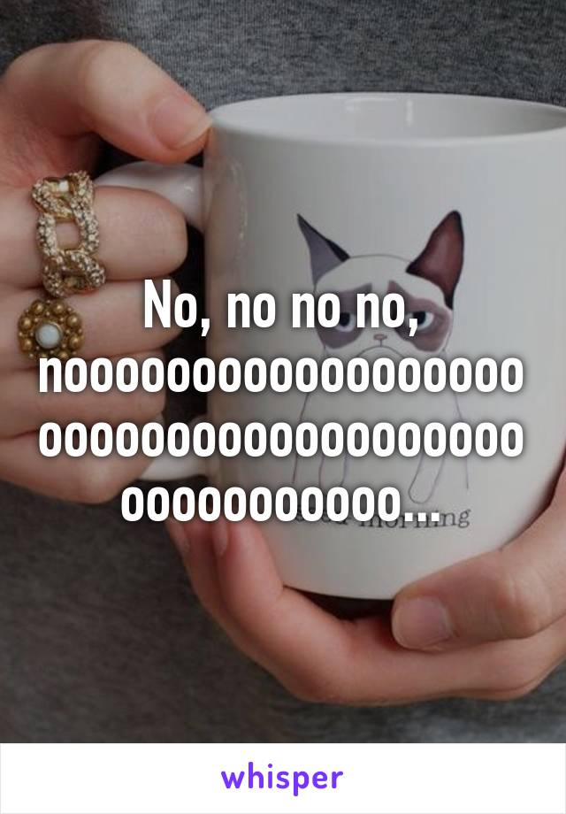 No, no no no, noooooooooooooooooooooooooooooooooooooooooooooooo...