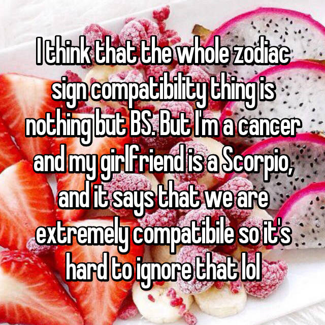I think that the whole zodiac sign compatibility thing is nothing but BS. But I'm a cancer and my girlfriend is a Scorpio, and it says that we are extremely compatibile so it's hard to ignore that lol