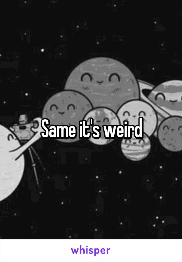 Same it's weird