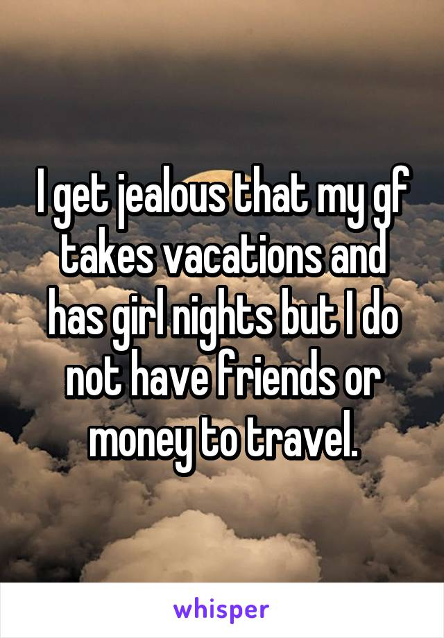 I get jealous that my gf takes vacations and has girl nights but I do not have friends or money to travel.