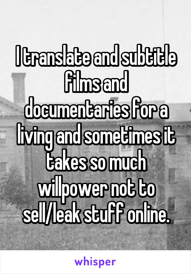 I translate and subtitle films and documentaries for a living and sometimes it takes so much willpower not to sell/leak stuff online.
