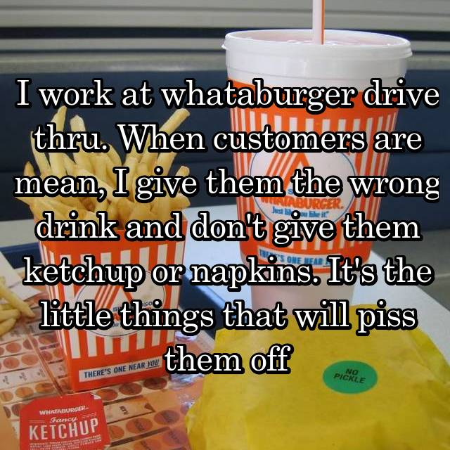 I work at whataburger drive thru. When customers are mean, I give them the wrong drink and don't give them ketchup or napkins. It's the little things that will piss them off