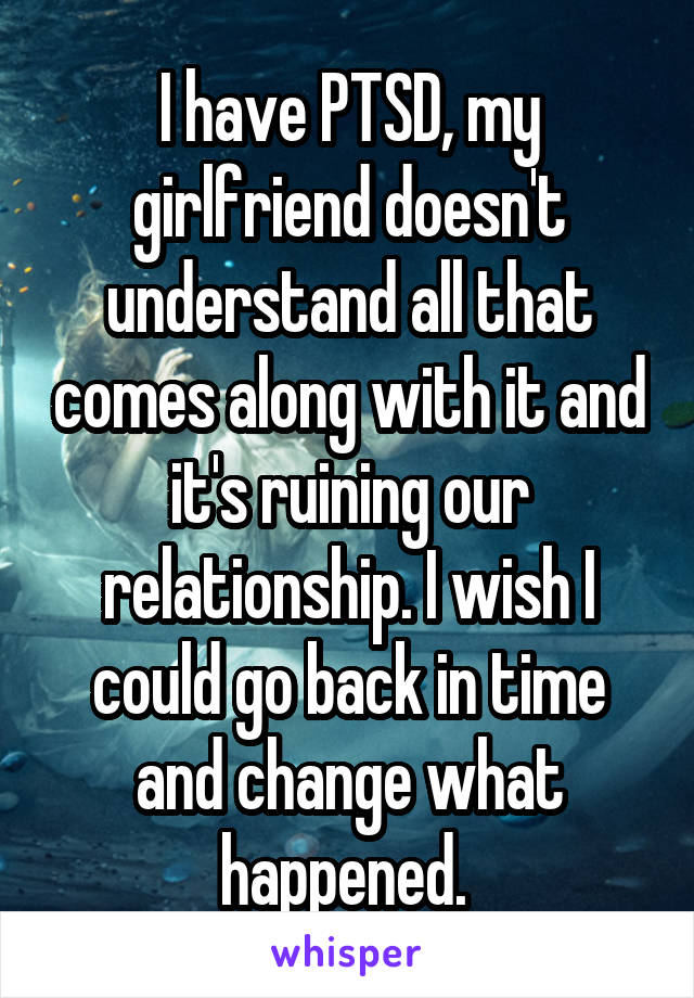 I have PTSD, my girlfriend doesn't understand all that comes along with it and it's ruining our relationship. I wish I could go back in time and change what happened.