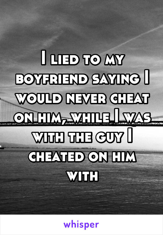I lied to my boyfriend saying I would never cheat on him, while I was with the guy I cheated on him with