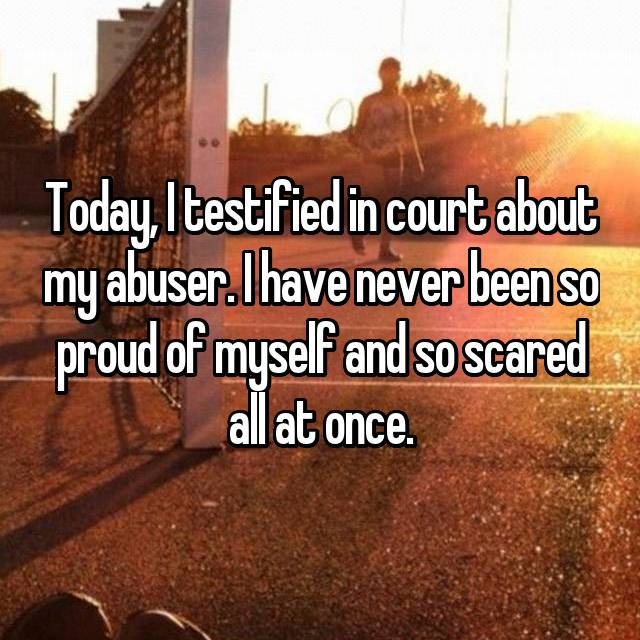 Today, I testified in court about my abuser. I have never been so proud of myself and so scared all at once.