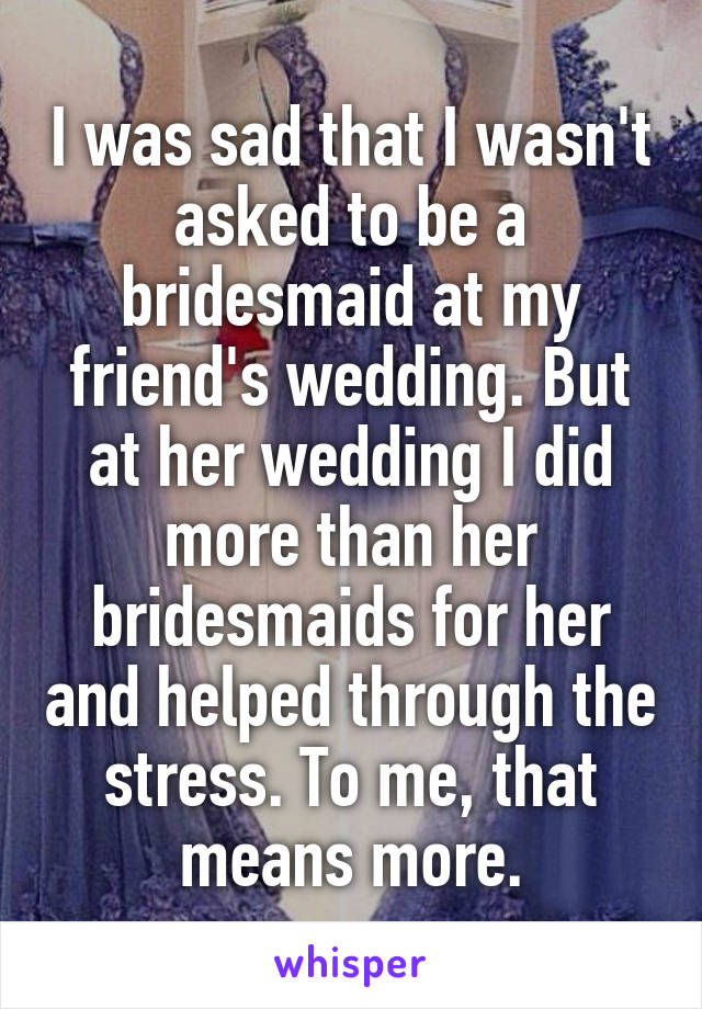 I was sad that I wasn't asked to be a bridesmaid at my friend's wedding. But at her wedding I did more than her bridesmaids for her and helped through the stress. To me, that means more.