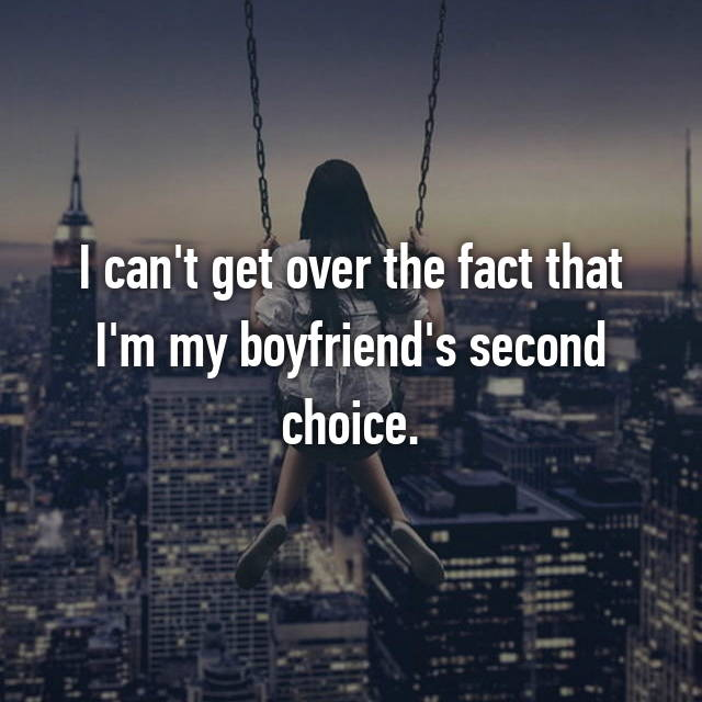 I can't get over the fact that I'm my boyfriend's second choice.