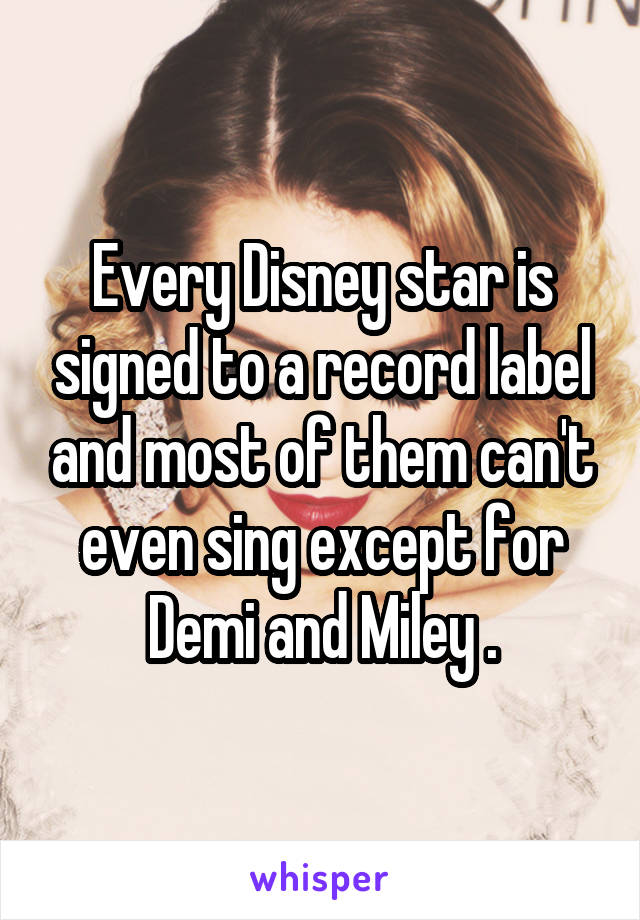 Every Disney star is signed to a record label and most of them can't even sing except for Demi and Miley .