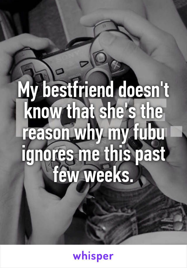 My bestfriend doesn't know that she's the reason why my fubu ignores me this past few weeks.