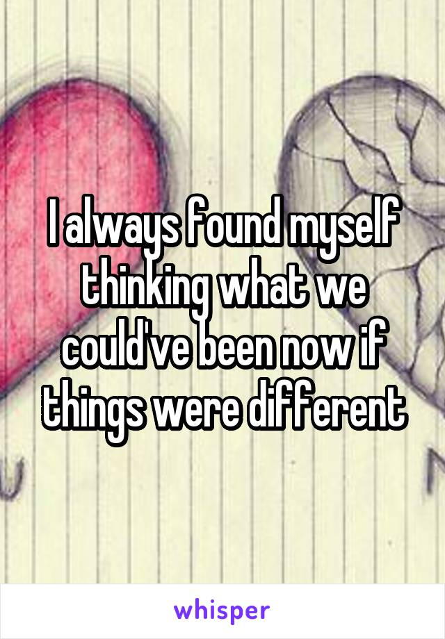 I always found myself thinking what we could've been now if things were different