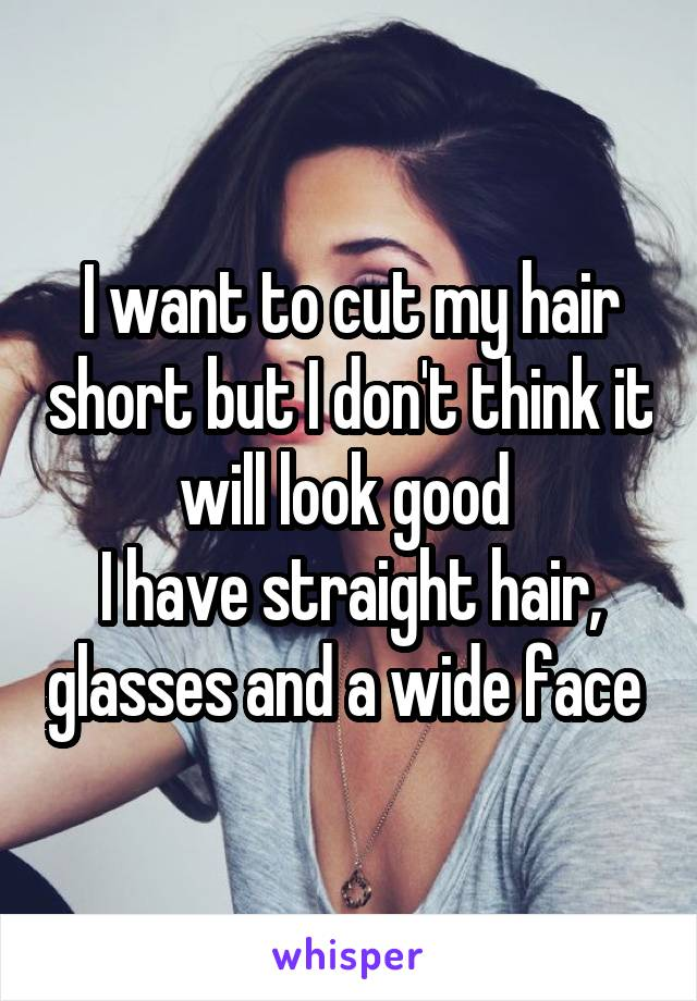 I want to cut my hair short but I don't think it will look good  I have straight hair, glasses and a wide face