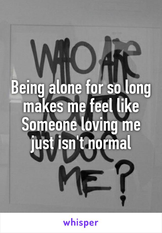 Being alone for so long makes me feel like Someone loving me just isn't normal