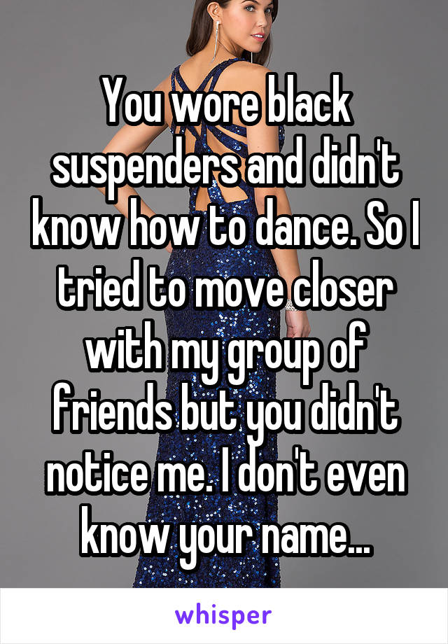 You wore black suspenders and didn't know how to dance. So I tried to move closer with my group of friends but you didn't notice me. I don't even know your name...