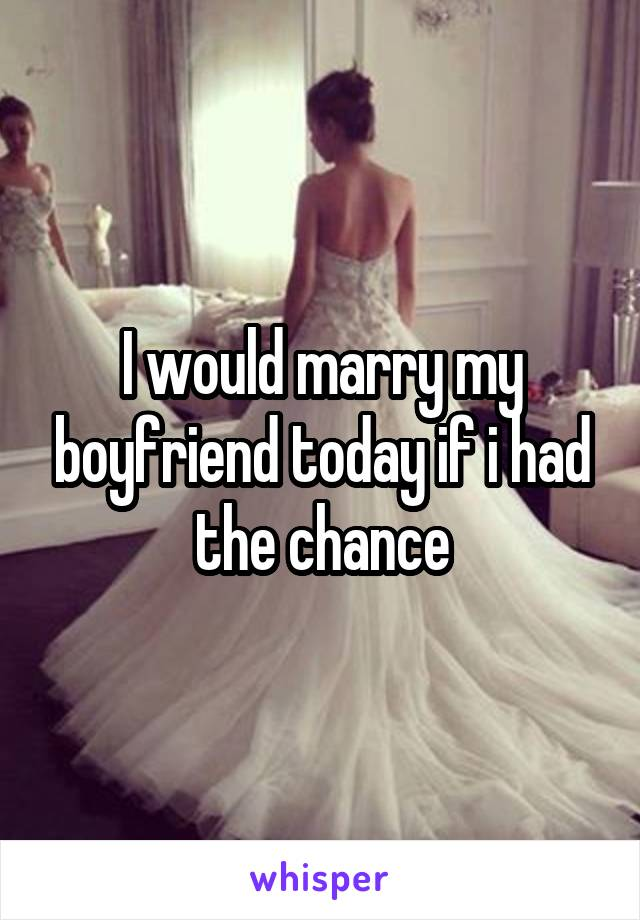 I would marry my boyfriend today if i had the chance