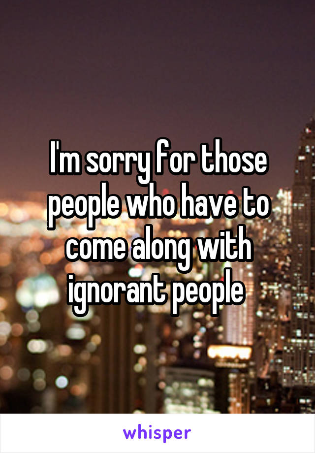 I'm sorry for those people who have to come along with ignorant people