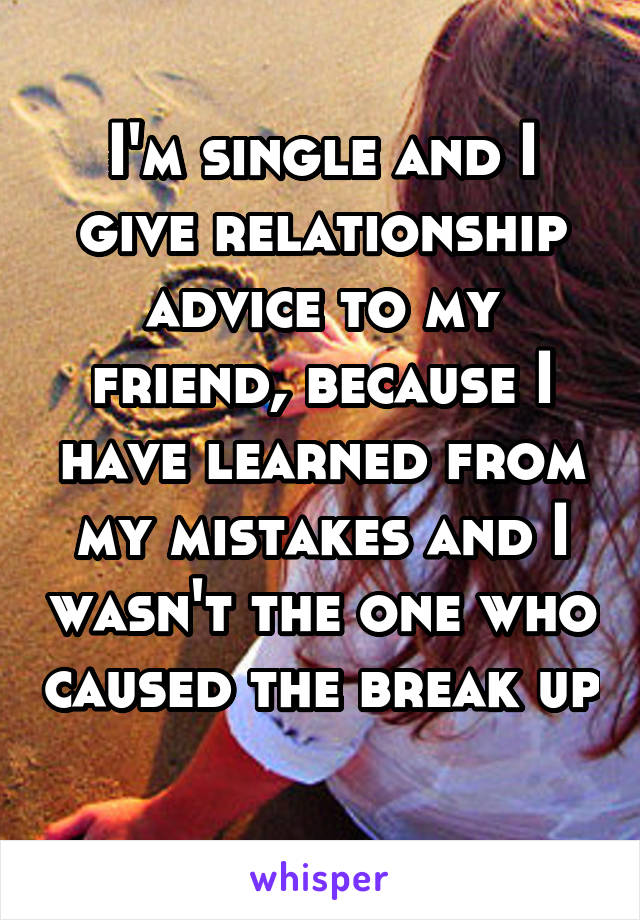I'm single and I give relationship advice to my friend, because I have learned from my mistakes and I wasn't the one who caused the break up