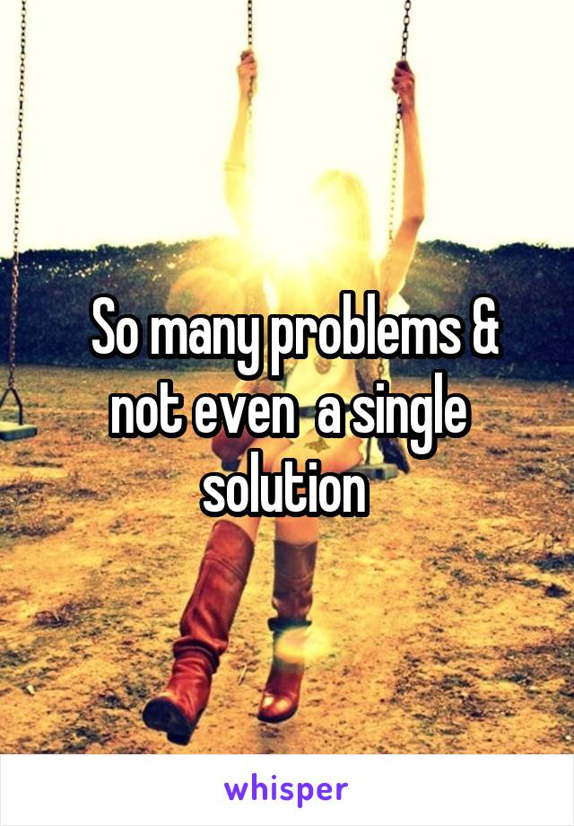 So many problems & not even  a single solution