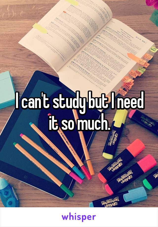 I can't study but I need it so much.