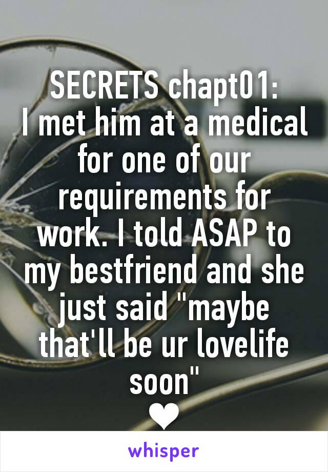 "SECRETS chapt01: I met him at a medical for one of our requirements for work. I told ASAP to my bestfriend and she just said ""maybe that'll be ur lovelife soon"" ❤"