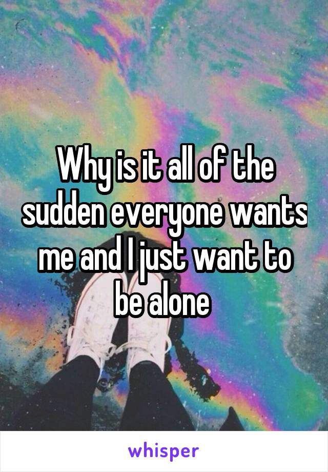 Why is it all of the sudden everyone wants me and I just want to be alone