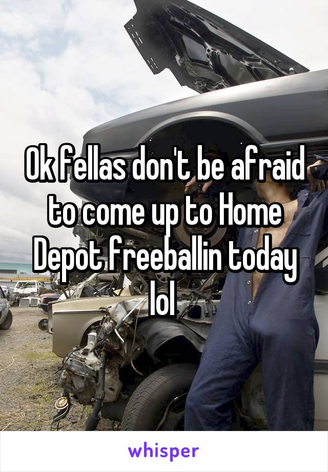 Ok fellas don't be afraid to come up to Home Depot freeballin today lol