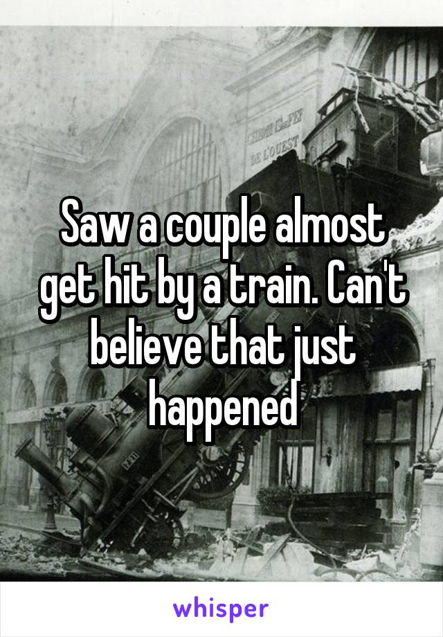 Saw a couple almost get hit by a train. Can't believe that just happened
