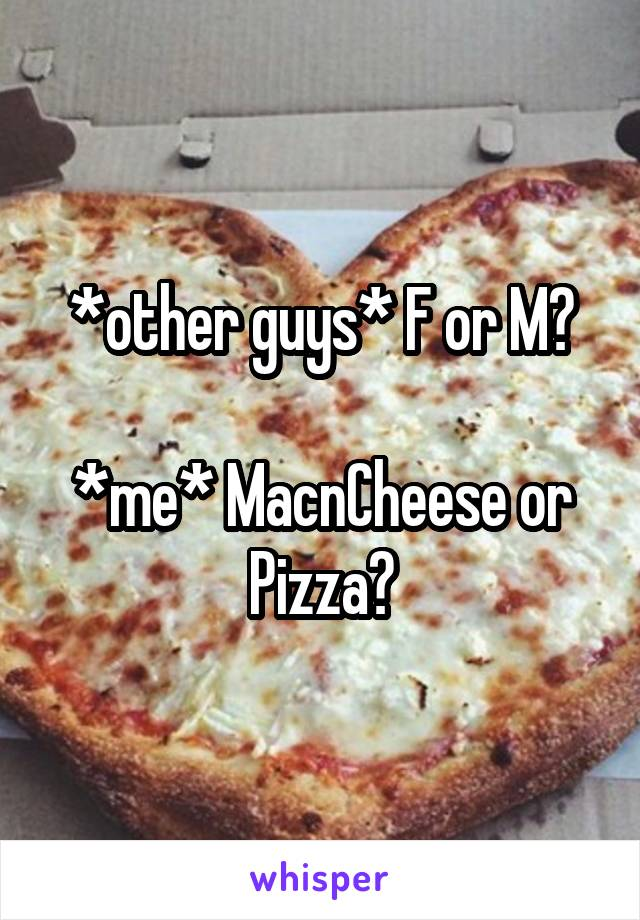 *other guys* F or M?  *me* MacnCheese or Pizza?