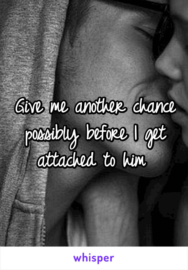 Give me another chance possibly before I get attached to him