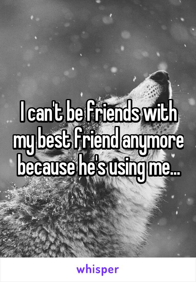I can't be friends with my best friend anymore because he's using me...