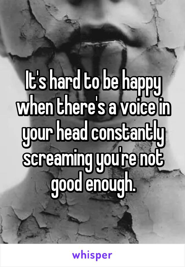 It's hard to be happy when there's a voice in your head constantly screaming you're not good enough.