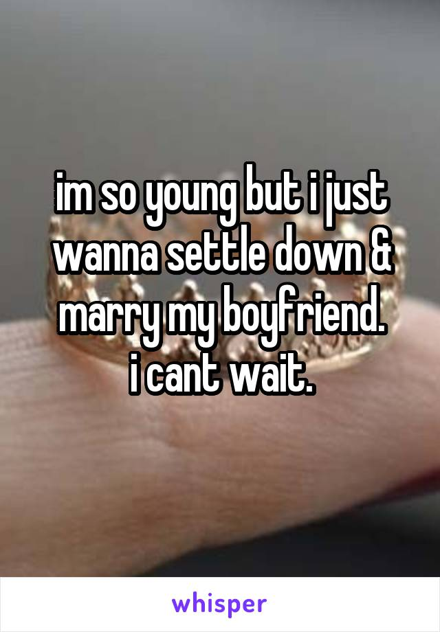 im so young but i just wanna settle down & marry my boyfriend. i cant wait.