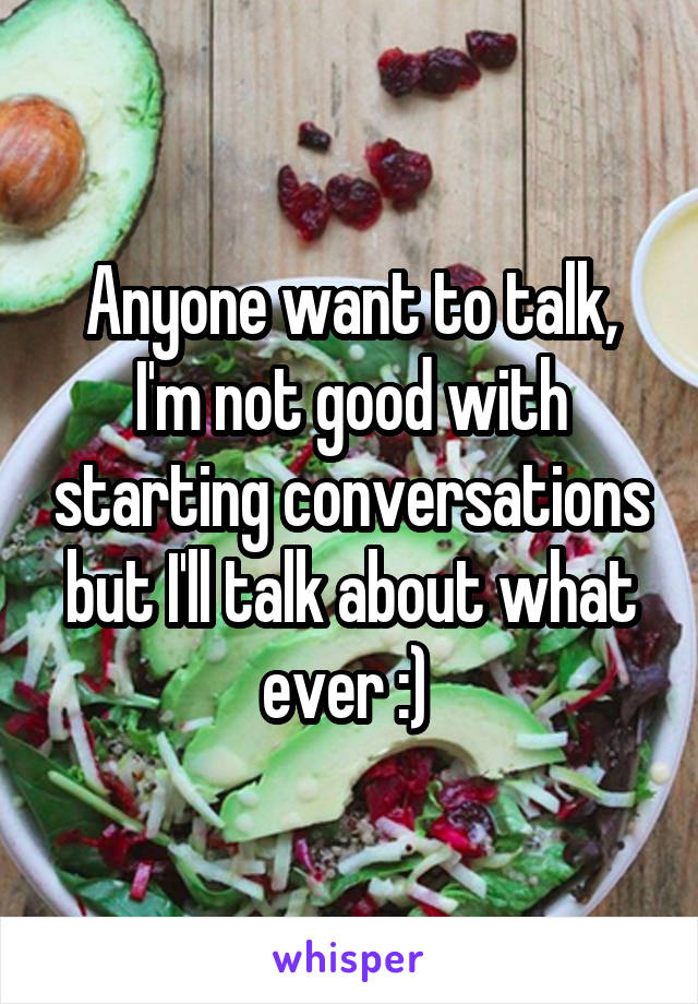 Anyone want to talk, I'm not good with starting conversations but I'll talk about what ever :)